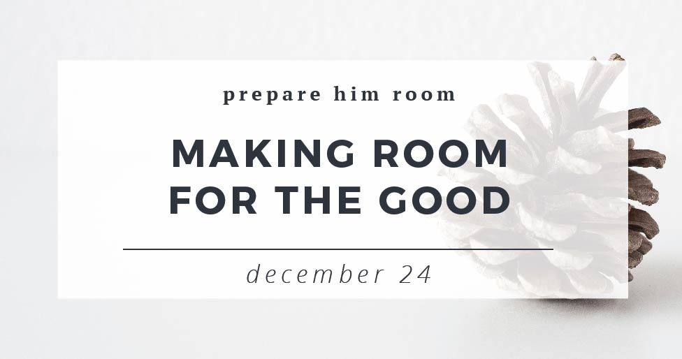 Making Room for the Good : Prepare Him Room